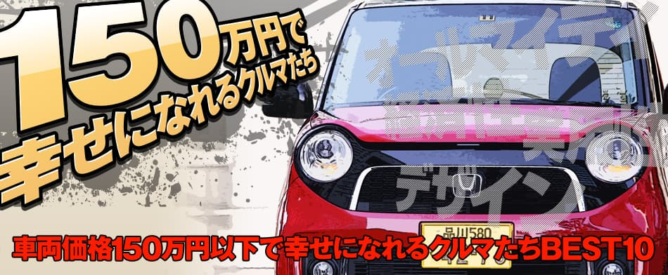 150万円で幸せになれるクルマたち 車両価格150万円以下で幸せになれるクルマたちBEST10 HONDA N-BOX