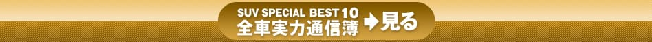 SUV SPECIAL BEST10 全車実力通信簿>見る