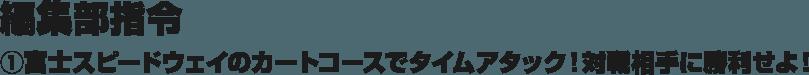 編集部指令 ①富士スピードウェイのカートコースでタイムアタック!対戦相手に勝利せよ!