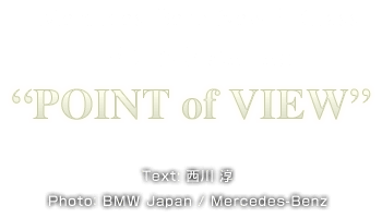 POINT of VIEW Text: 西川 淳  Photo: BMW Japan / Mercedes-Benz