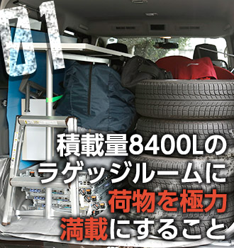 01 積載量8400Lのラゲッジルームに荷物を極力満載にすること