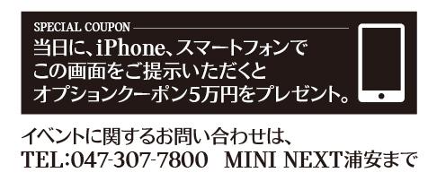 SPECIAL COUPON 当日に、iPhone、スマートフォンでこの画面をご提示いただくと、オプションクーポン5万円をプレゼント。イベントに関するお問い合わせは、TEL:047-307-7800 MINI NEXT浦安まで