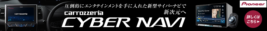 圧倒的にエンタテインメントを手に入れた新型サイバーナビで新次元へ carrozzeria CYBER NAVI