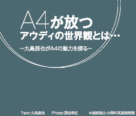 A4が放つアウディの世界感とは・・・  〜九島辰也がA4の魅力を探る〜