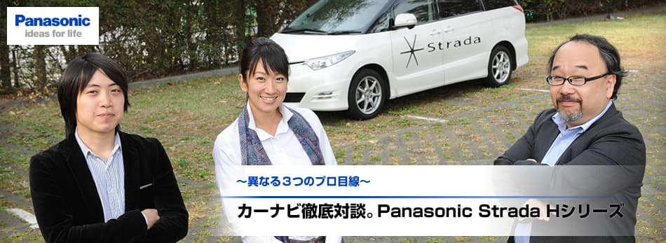 ~異なる3つのプロ目線~カーナビ徹底対談。Panasonic Strada Hシリーズ