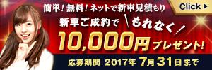 簡単!無料!ネットで新車見積もり 新車ご成約で\もれなく/10,000円プレゼント!応募期間:2017年7月31日まで