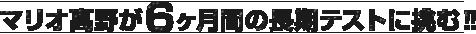 マリオ高野が6か月間の長期テストに挑む!!