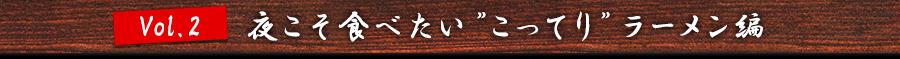 "vol.2 夜こそ食べたい""こってり""ラーメン編"