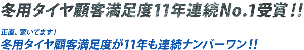 冬用タイヤ顧客満足度満足度11年連続No.1受賞!! 正直、驚いてます! 冬用タイヤ顧客満足度が11年も連続ナンバーワン!!