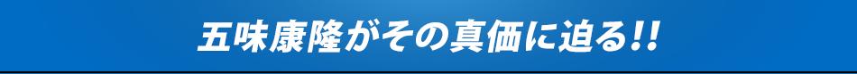 五味康隆がその真価に迫る!!