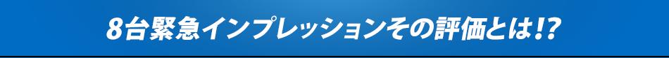 8台緊急インプレッションその評価とは!?
