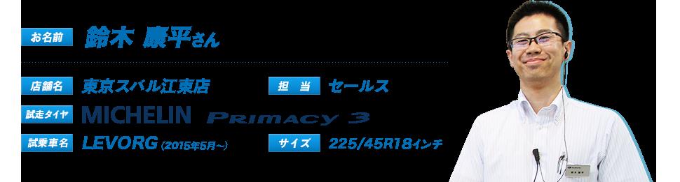 お名前:鈴木 康平さん、店舗名:東京スバル江東店、担当:セールス、試走タイヤ:Primacy3、試乗車名:LEVORG(2015年5月~)、サイズ:225/45R18インチ