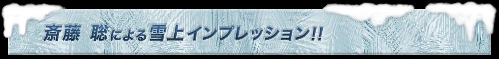 斎藤 聡による雪上インプレッション!!