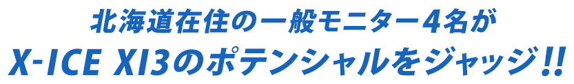 北海道在住の一般モニター4名がX-ICE XI3のポテンシャルをジャッジ!!