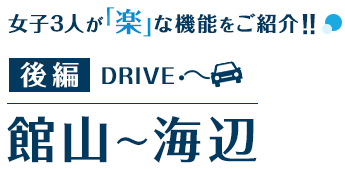 後編DRIVE 館山~海辺 女子3人が「楽」な機能をご紹介!!