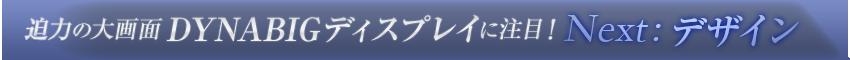 迫力の大画面DYNABIGディスプレイに注目!【Next:デザイン】