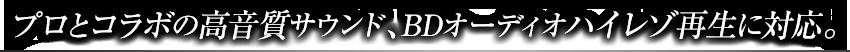 プロとコラボの高音質サウンド、BDオーディオハイレゾ再生に対応。